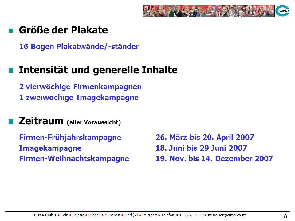 CIMA GmbH Köln Leipzig Lübeck München Ried (A) Stuttgart Telefon 0043-7752-71117 murauer@cima.co.at 8 Größe der Plakate 16 Bogen Plakatwände/-ständer Intensität und generelle Inhalte 2 vierwöchige Firmenkampagnen 1 zweiwöchige Imagekampagne Zeitraum (aller Voraussicht) Firmen-Frühjahrskampagne26.