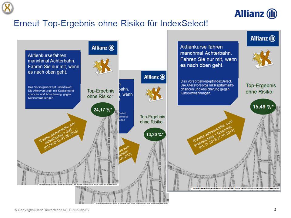 3 © Copyright Allianz Deutschland AG, D-MM-MV-SV Indexstichtag Juni 2,85 %¹8,82 % -2,80 % 0,46 % 0,61 % 4,10 %6,04 % 4,10 %6,31 % - 1,69 % 4,10%6,36 % - 6,03% Allianz Rente IndexSelect mit Cap 4,1 % Dow Jones EURO STOXX 50 ® monatliche Rendite Indexstichtag April 8,33 %¹14,86 % -2,80 % 0,46 % 0,61 % 4,10 %6,04 % 4,10 %6,31 % - 1,69 % 4,10 %6,36 % - 6,03 % 2,13 % 3,35 % Allianz Rente IndexSelect mit Cap 4,1 % Dow Jones EURO STOXX 50 ® monatliche Rendite Indexstichtag März 8,27 %¹14,44 % -2,80 % 0,46 % 0,61 % 4,20 %6,04 % 4,20 %6,31 % - 1,69 % 4,20 %6,36 % - 6,03 % 2,13 % 3,35 % - 0,36 % Allianz Rente IndexSelect mit Cap 4,2 % Dow Jones EURO STOXX 50 ® monatliche Rendite Maßgebliche Jahresrendite 1 12.