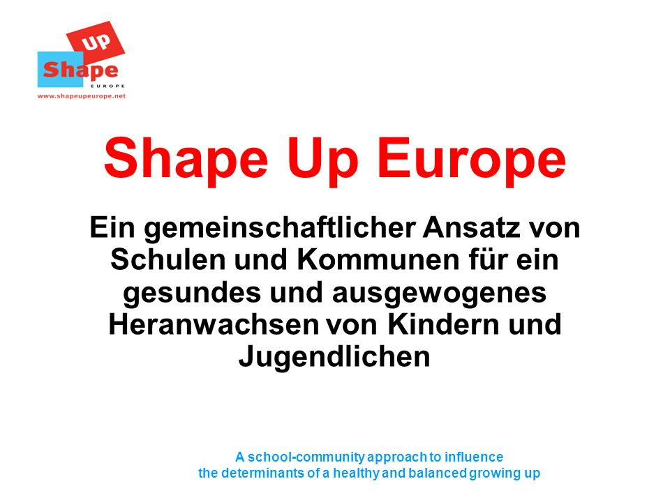 A school-community approach to influence the determinants of a healthy and balanced growing up Shape Up Europe Ein gemeinschaftlicher Ansatz von Schulen und Kommunen für ein gesundes und ausgewogenes Heranwachsen von Kindern und Jugendlichen