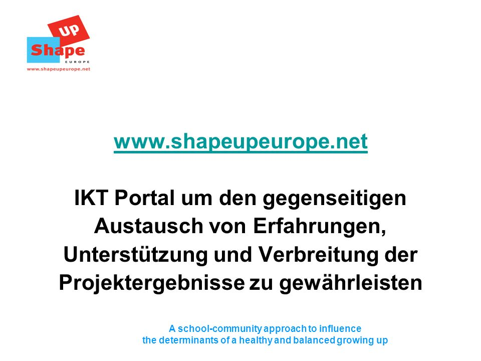 A school-community approach to influence the determinants of a healthy and balanced growing up www.shapeupeurope.net IKT Portal um den gegenseitigen Austausch von Erfahrungen, Unterstützung und Verbreitung der Projektergebnisse zu gewährleisten