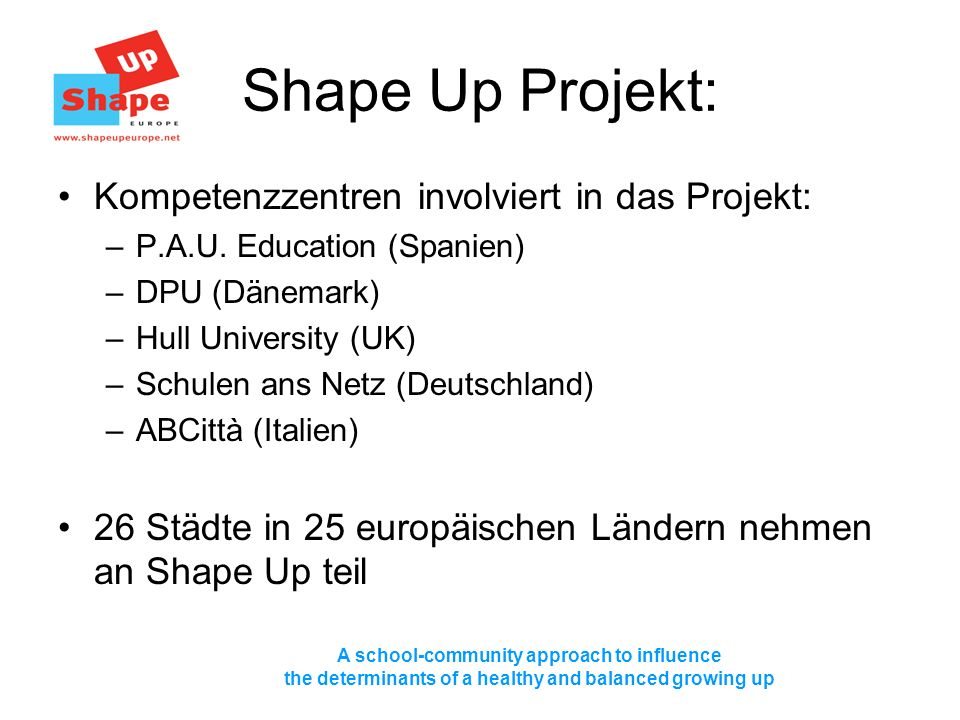 A school-community approach to influence the determinants of a healthy and balanced growing up Shape Up Projekt: Kompetenzzentren involviert in das Projekt: –P.A.U.