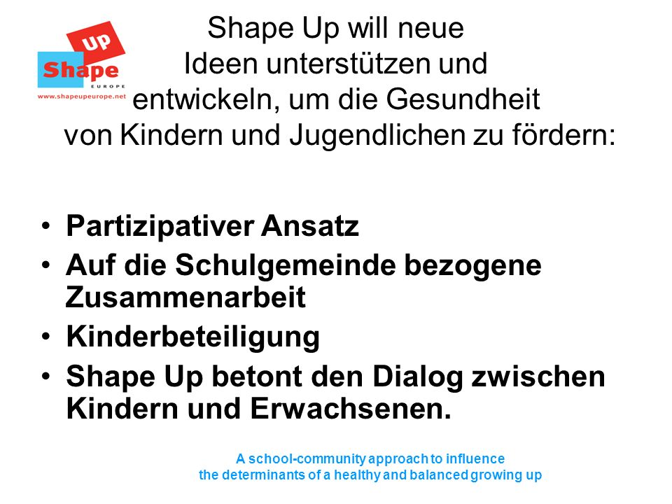 A school-community approach to influence the determinants of a healthy and balanced growing up Shape Up will neue Ideen unterstützen und entwickeln, u