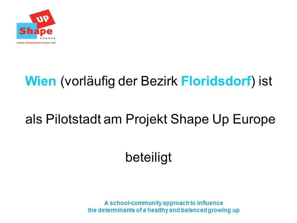 A school-community approach to influence the determinants of a healthy and balanced growing up Wien (vorläufig der Bezirk Floridsdorf) ist als Pilotstadt am Projekt Shape Up Europe beteiligt