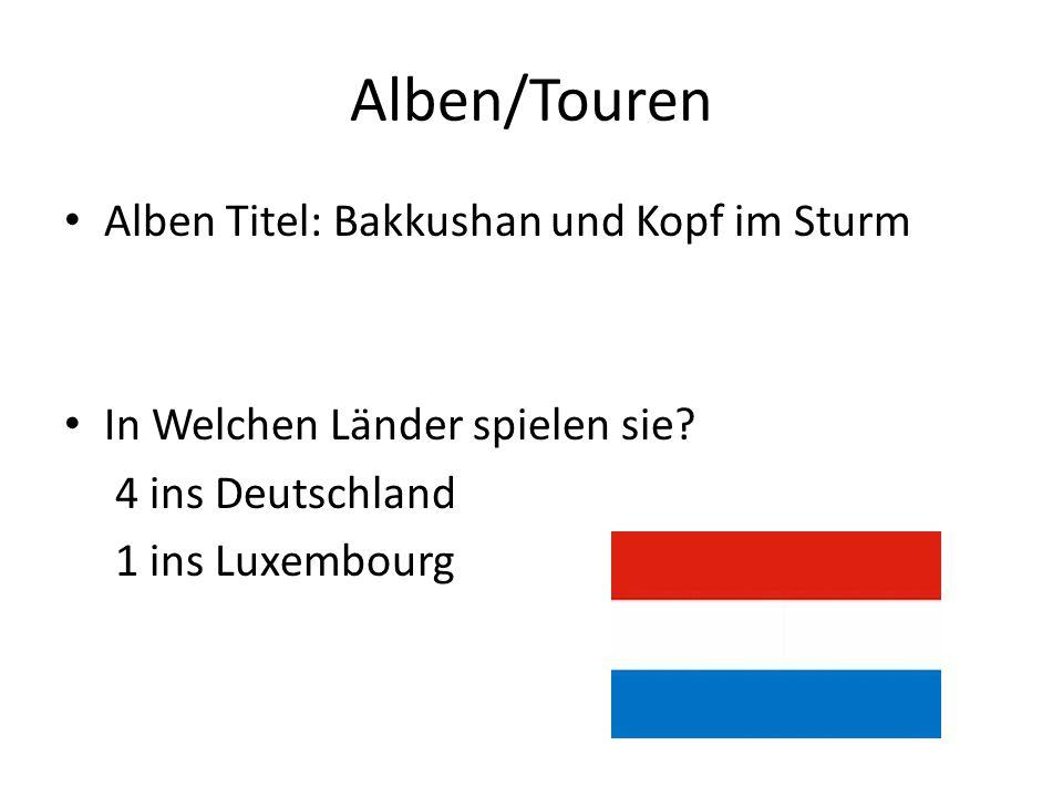 Alben/Touren Alben Titel: Bakkushan und Kopf im Sturm In Welchen Länder spielen sie? 4 ins Deutschland 1 ins Luxembourg