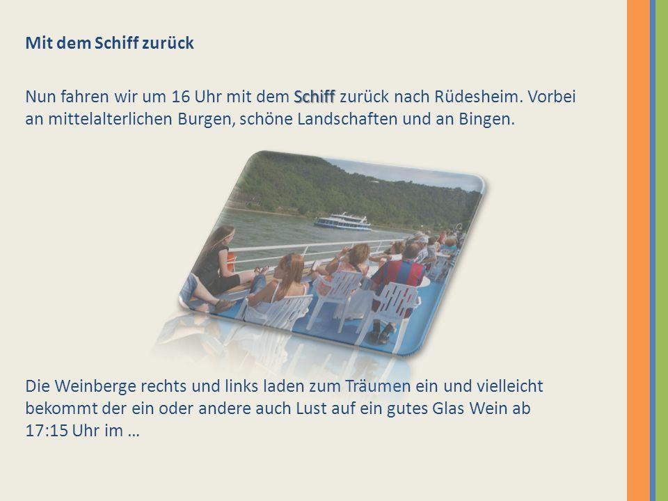 Mit dem Schiff zurück Schiff Nun fahren wir um 16 Uhr mit dem Schiff zurück nach Rüdesheim. Vorbei an mittelalterlichen Burgen, schöne Landschaften un