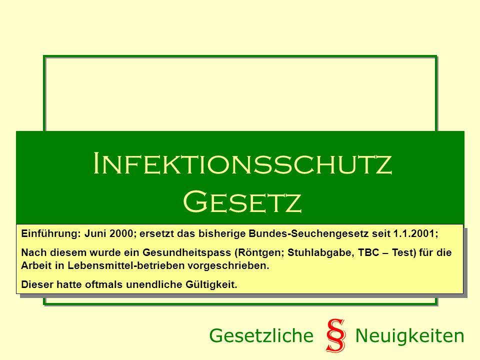 § Infektionsschutz Gesetz Einführung: Juni 2000; ersetzt das bisherige Bundes-Seuchengesetz seit 1.1.2001; Nach diesem wurde ein Gesundheitspass (Röntgen; Stuhlabgabe, TBC – Test) für die Arbeit in Lebensmittel-betrieben vorgeschrieben.