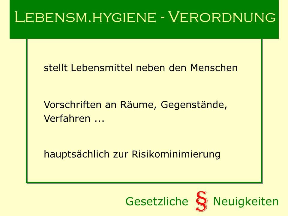 Gesetzliche Neuigkeiten § Lebensm.hygiene - Verordnung stellt Lebensmittel neben den Menschen Vorschriften an Räume, Gegenstände, Verfahren...