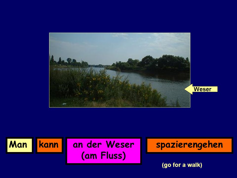 an der Weser (am Fluss) kannManspazierengehen (go for a walk) Weser