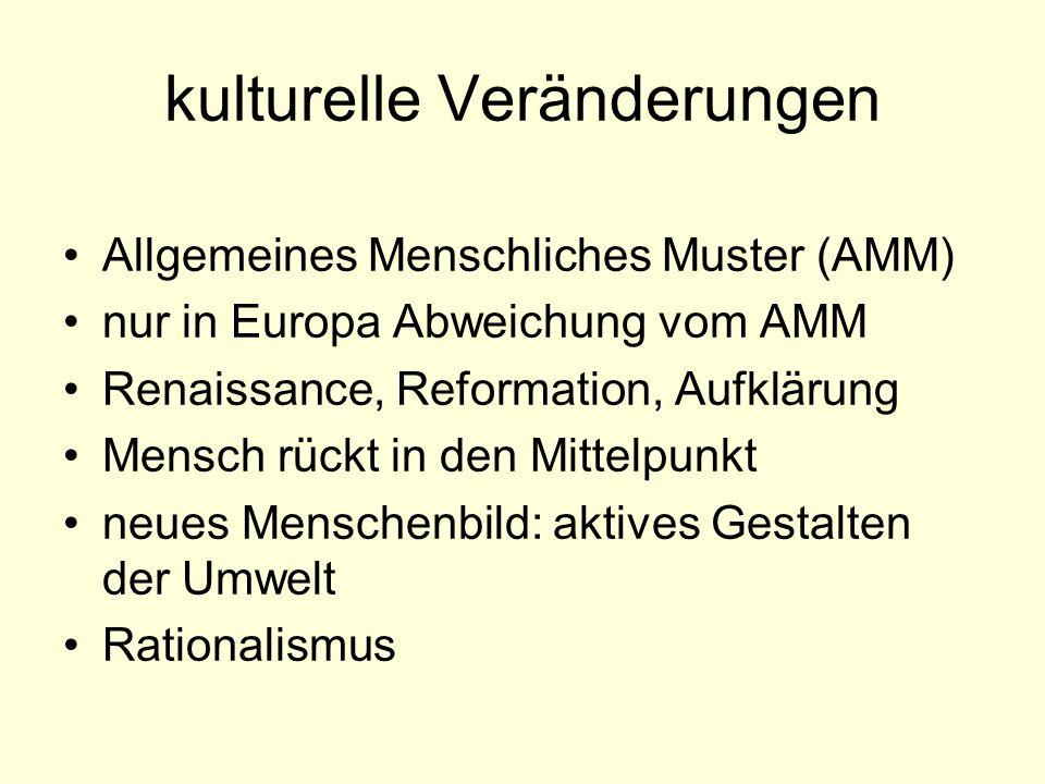 kulturelle Veränderungen Allgemeines Menschliches Muster (AMM) nur in Europa Abweichung vom AMM Renaissance, Reformation, Aufklärung Mensch rückt in den Mittelpunkt neues Menschenbild: aktives Gestalten der Umwelt Rationalismus