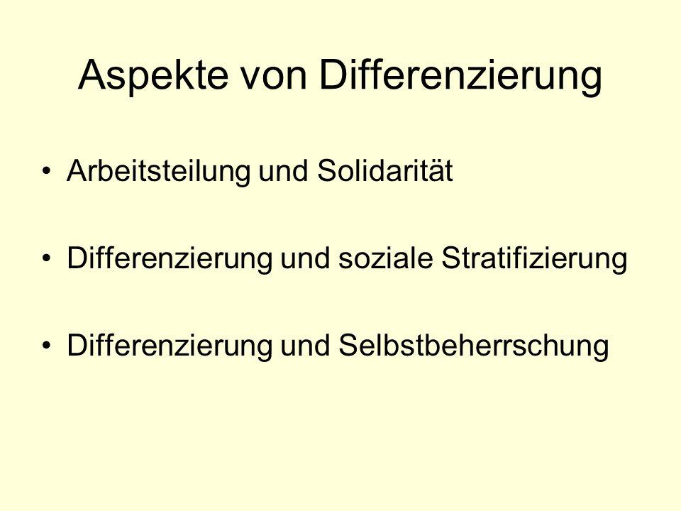 Aspekte von Differenzierung Arbeitsteilung und Solidarität Differenzierung und soziale Stratifizierung Differenzierung und Selbstbeherrschung