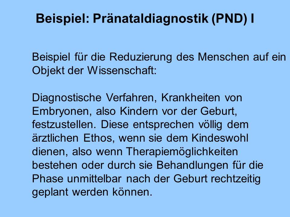 Beispiel: Pränataldiagnostik (PND) I Beispiel für die Reduzierung des Menschen auf ein Objekt der Wissenschaft: Diagnostische Verfahren, Krankheiten v