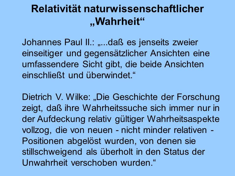 Relativität naturwissenschaftlicher Wahrheit Johannes Paul II.:...daß es jenseits zweier einseitiger und gegensätzlicher Ansichten eine umfassendere S