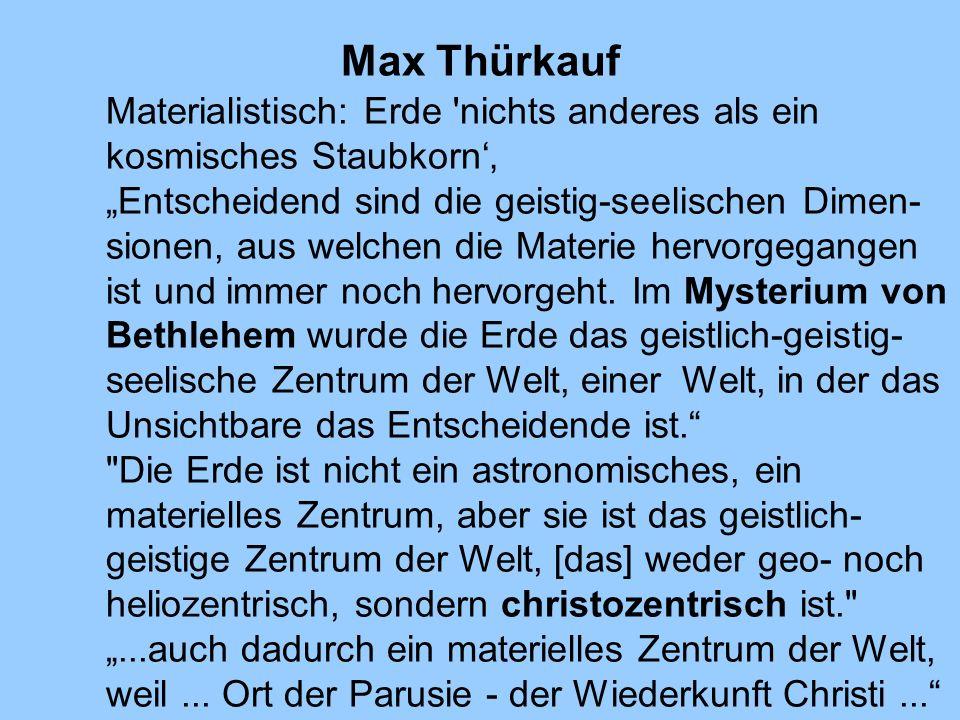 Max Thürkauf Materialistisch: Erde 'nichts anderes als ein kosmisches Staubkorn Entscheidend sind die geistig-seelischen Dimen- sionen, aus welchen di
