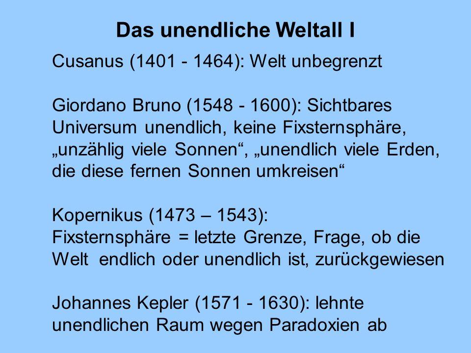 Das unendliche Weltall I Cusanus (1401 - 1464): Welt unbegrenzt Giordano Bruno (1548 - 1600): Sichtbares Universum unendlich, keine Fixsternsphäre, un