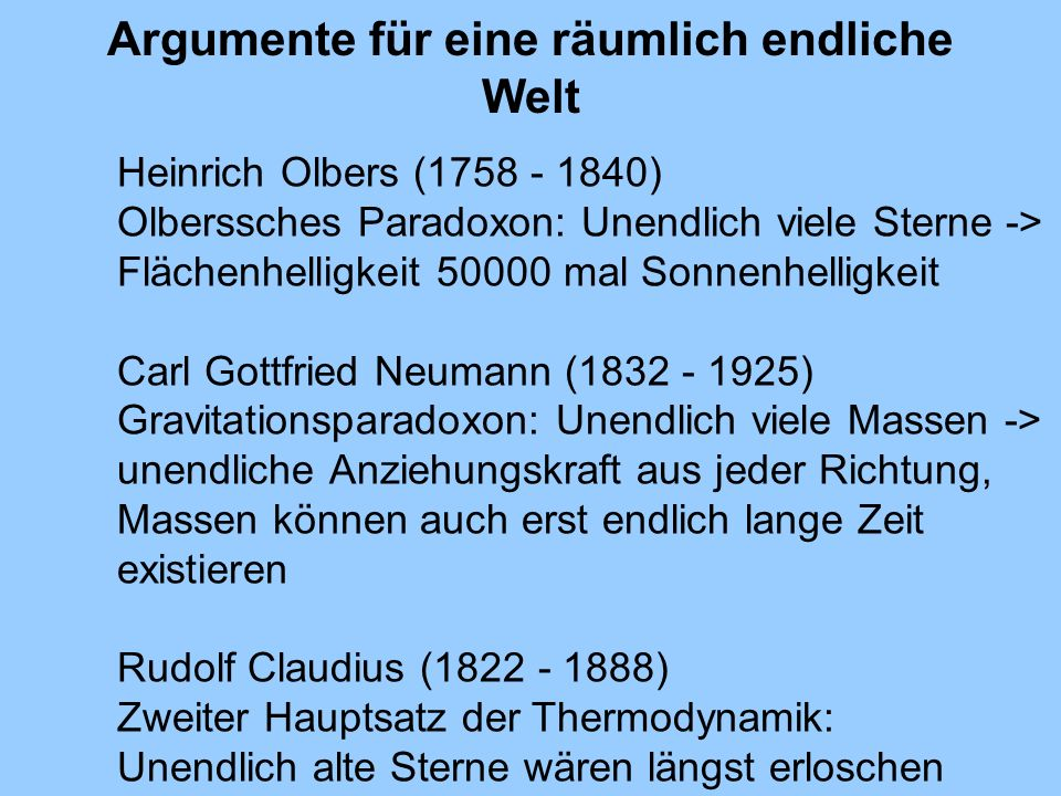 Argumente für eine räumlich endliche Welt Heinrich Olbers (1758 - 1840) Olberssches Paradoxon: Unendlich viele Sterne -> Flächenhelligkeit 50000 mal S