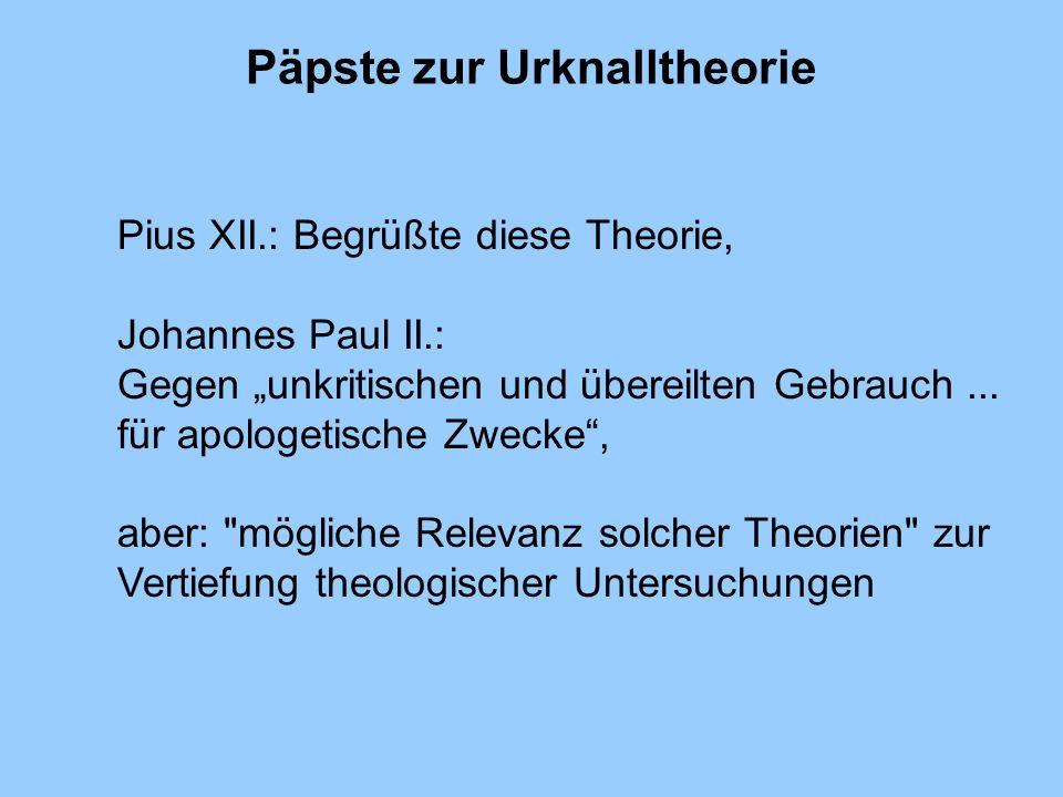 Päpste zur Urknalltheorie Pius XII.: Begrüßte diese Theorie, Johannes Paul II.: Gegen unkritischen und übereilten Gebrauch... für apologetische Zwecke