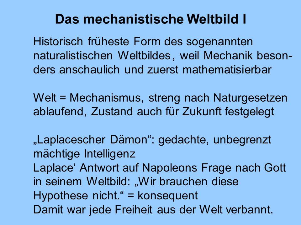 Das mechanistische Weltbild I Historisch früheste Form des sogenannten naturalistischen Weltbildes., weil Mechanik beson- ders anschaulich und zuerst