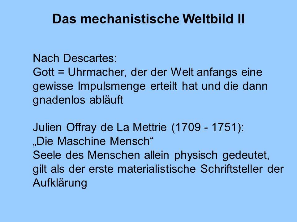 Das mechanistische Weltbild II Nach Descartes: Gott = Uhrmacher, der der Welt anfangs eine gewisse Impulsmenge erteilt hat und die dann gnadenlos ablä