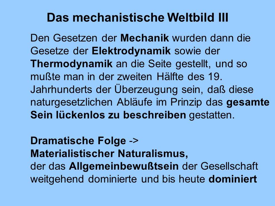 Das mechanistische Weltbild III Den Gesetzen der Mechanik wurden dann die Gesetze der Elektrodynamik sowie der Thermodynamik an die Seite gestellt, un