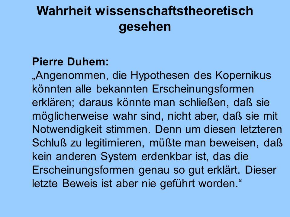 Wahrheit wissenschaftstheoretisch gesehen Pierre Duhem: Angenommen, die Hypothesen des Kopernikus könnten alle bekannten Erscheinungsformen erklären;