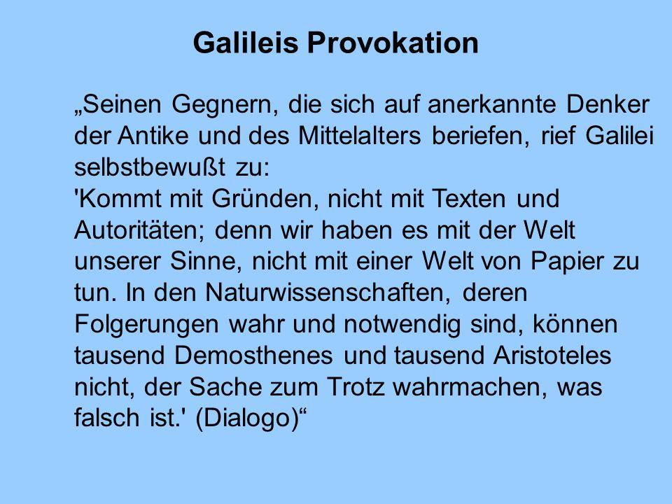 Galileis Provokation Seinen Gegnern, die sich auf anerkannte Denker der Antike und des Mittelalters beriefen, rief Galilei selbstbewußt zu: 'Kommt mit
