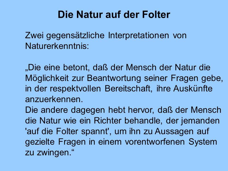 Die Natur auf der Folter Zwei gegensätzliche Interpretationen von Naturerkenntnis: Die eine betont, daß der Mensch der Natur die Möglichkeit zur Beant