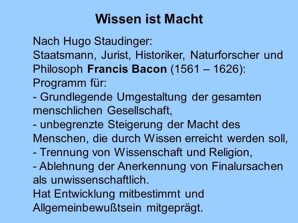 Wissen ist Macht Nach Hugo Staudinger: Staatsmann, Jurist, Historiker, Naturforscher und Philosoph Francis Bacon (1561 – 1626): Programm für: - Grundl