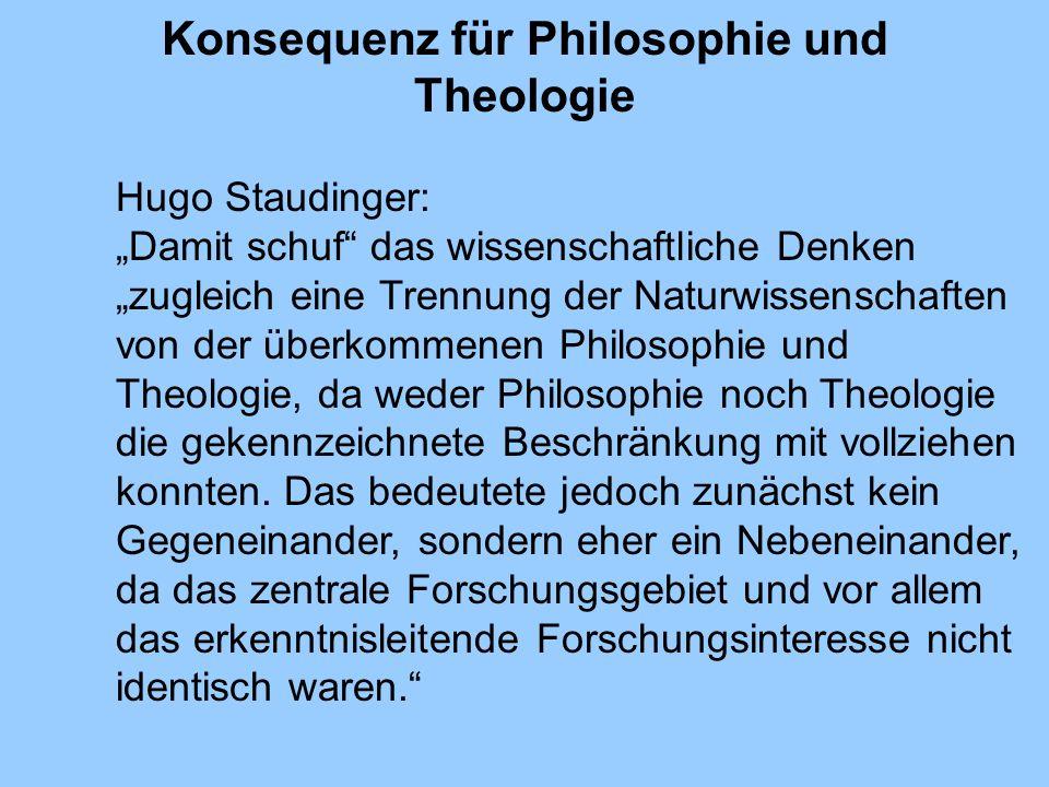 Konsequenz für Philosophie und Theologie Hugo Staudinger: Damit schuf das wissenschaftliche Denken zugleich eine Trennung der Naturwissenschaften von