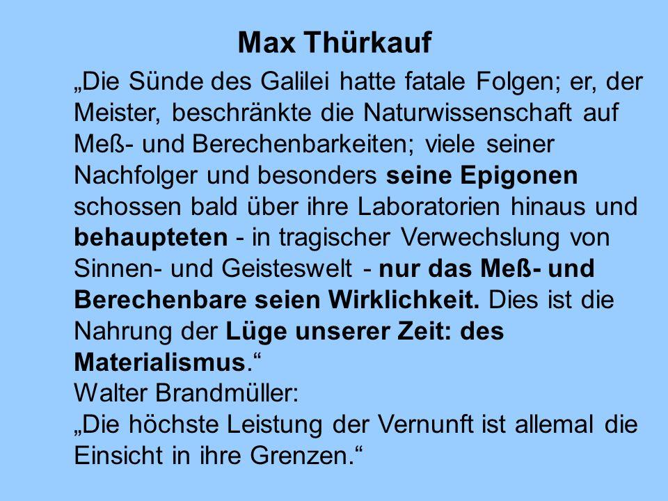 Max Thürkauf Die Sünde des Galilei hatte fatale Folgen; er, der Meister, beschränkte die Naturwissenschaft auf Meß- und Berechenbarkeiten; viele seine