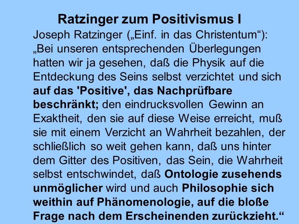 Ratzinger zum Positivismus I Joseph Ratzinger (Einf. in das Christentum): Bei unseren entsprechenden Überlegungen hatten wir ja gesehen, daß die Physi
