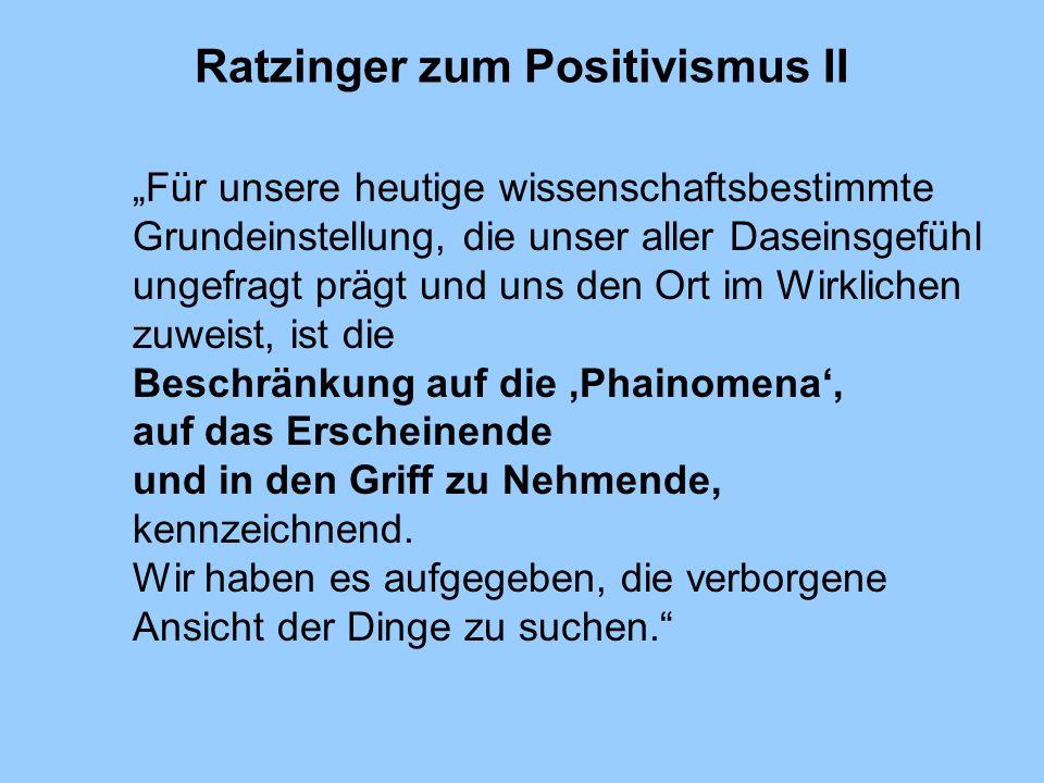 Ratzinger zum Positivismus II Für unsere heutige wissenschaftsbestimmte Grundeinstellung, die unser aller Daseinsgefühl ungefragt prägt und uns den Or