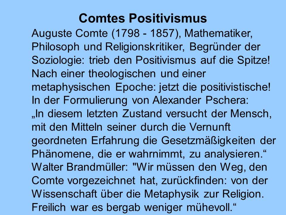 Comtes Positivismus Auguste Comte (1798 - 1857), Mathematiker, Philosoph und Religionskritiker, Begründer der Soziologie: trieb den Positivismus auf d