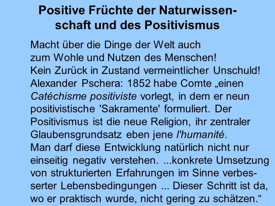 Positive Früchte der Naturwissen- schaft und des Positivismus Macht über die Dinge der Welt auch zum Wohle und Nutzen des Menschen! Kein Zurück in Zus
