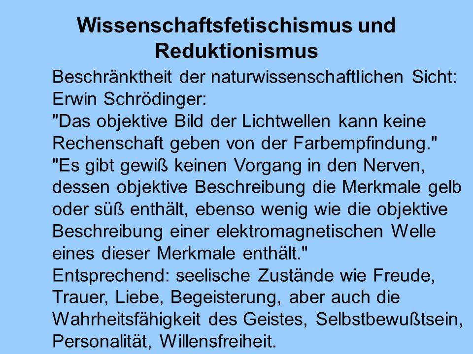 Wissenschaftsfetischismus und Reduktionismus Beschränktheit der naturwissenschaftlichen Sicht: Erwin Schrödinger: