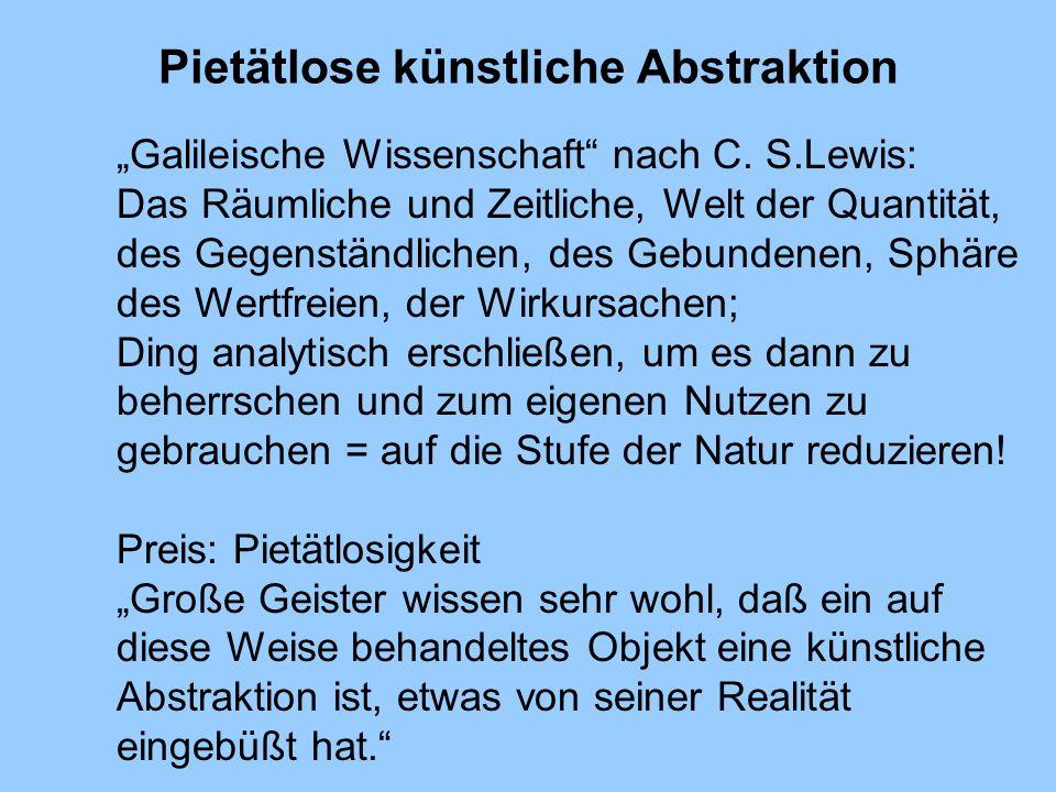 Pietätlose künstliche Abstraktion Galileische Wissenschaft nach C. S.Lewis: Das Räumliche und Zeitliche, Welt der Quantität, des Gegenständlichen, des