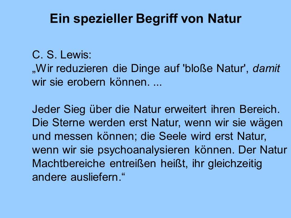 Ein spezieller Begriff von Natur C. S. Lewis: Wir reduzieren die Dinge auf 'bloße Natur', damit wir sie erobern können.... Jeder Sieg über die Natur e