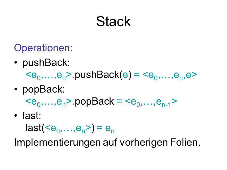 Stack Operationen: pushBack:.pushBack(e) = popBack:.popBack = last: last( ) = e n Implementierungen auf vorherigen Folien.