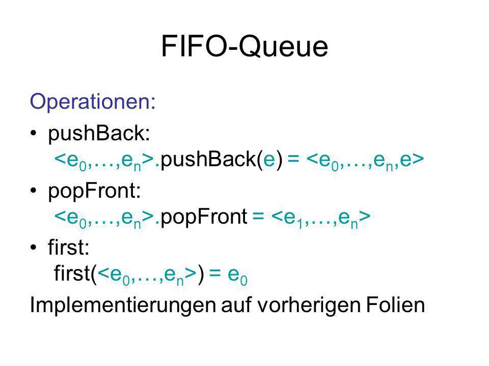 FIFO-Queue Operationen: pushBack:.pushBack(e) = popFront:.popFront = first: first( ) = e 0 Implementierungen auf vorherigen Folien