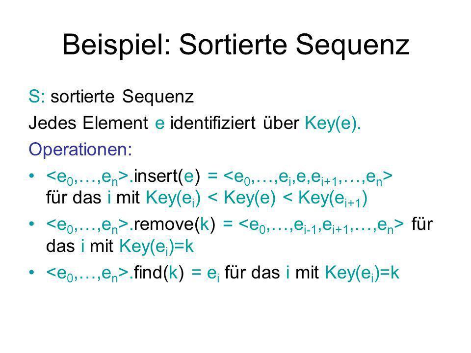 Beispiel: Sortierte Sequenz S: sortierte Sequenz Jedes Element e identifiziert über Key(e). Operationen:.insert(e) = für das i mit Key(e i ) < Key(e)