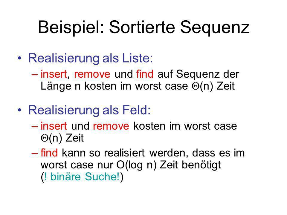 Beispiel: Sortierte Sequenz Realisierung als Liste: –insert, remove und find auf Sequenz der Länge n kosten im worst case (n) Zeit Realisierung als Fe
