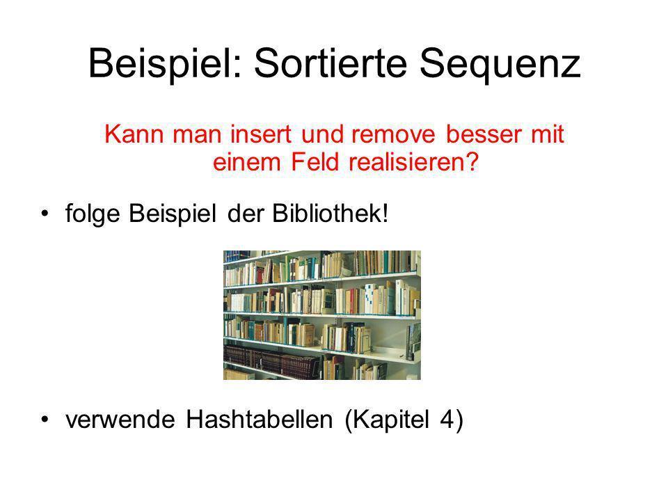 Beispiel: Sortierte Sequenz Kann man insert und remove besser mit einem Feld realisieren? folge Beispiel der Bibliothek! verwende Hashtabellen (Kapite