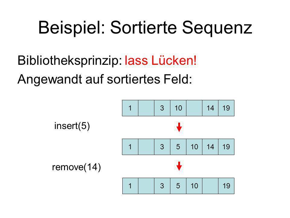 Beispiel: Sortierte Sequenz Bibliotheksprinzip: lass Lücken! Angewandt auf sortiertes Feld: 13101419 insert(5) remove(14) 135141910 1351910