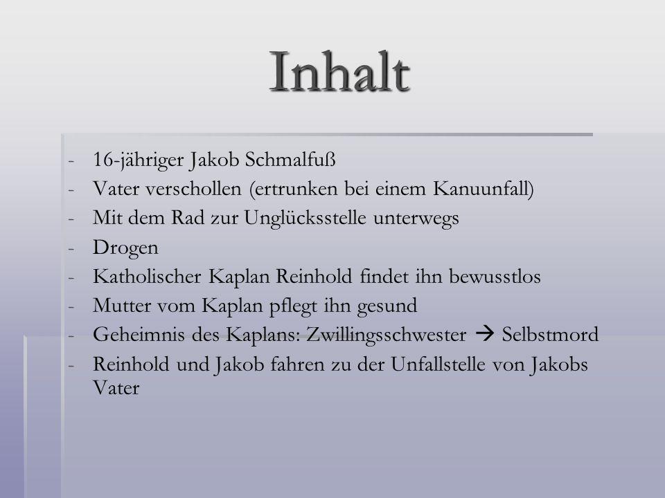Inhalt - -16-jähriger Jakob Schmalfuß - -Vater verschollen (ertrunken bei einem Kanuunfall) - -Mit dem Rad zur Unglücksstelle unterwegs - -Drogen - -K