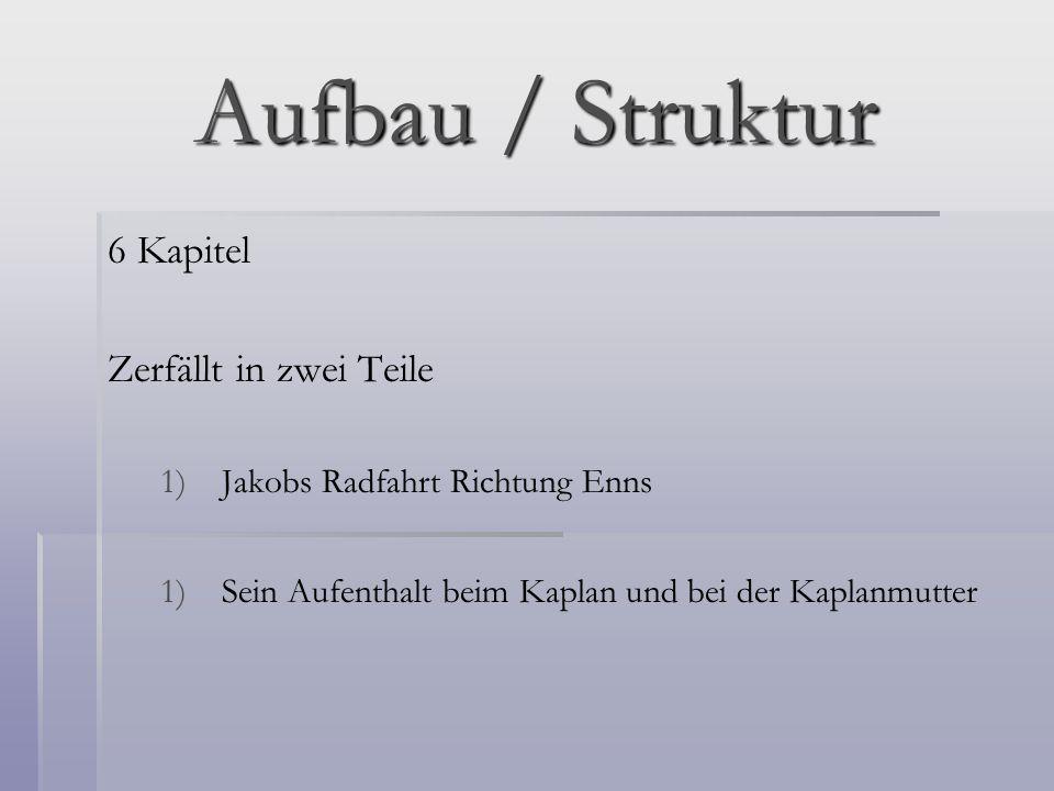 Aufbau / Struktur 6 Kapitel Zerfällt in zwei Teile 1) 1)Jakobs Radfahrt Richtung Enns 1) 1)Sein Aufenthalt beim Kaplan und bei der Kaplanmutter
