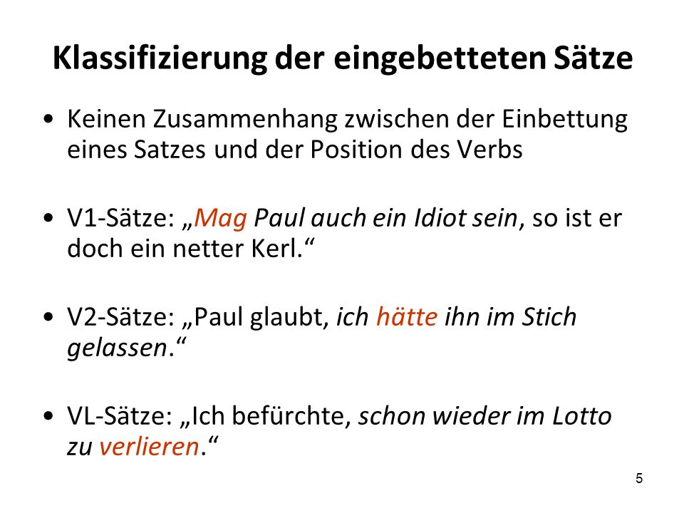 5 Klassifizierung der eingebetteten Sätze Keinen Zusammenhang zwischen der Einbettung eines Satzes und der Position des Verbs V1-Sätze: Mag Paul auch ein Idiot sein, so ist er doch ein netter Kerl.