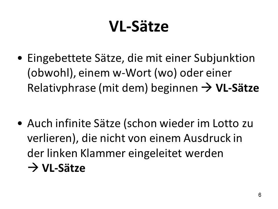 6 VL-Sätze Eingebettete Sätze, die mit einer Subjunktion (obwohl), einem w-Wort (wo) oder einer Relativphrase (mit dem) beginnen VL-Sätze Auch infinite Sätze (schon wieder im Lotto zu verlieren), die nicht von einem Ausdruck in der linken Klammer eingeleitet werden VL-Sätze