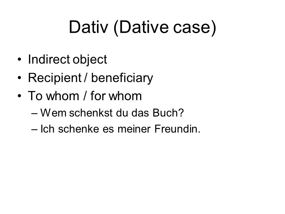 Dativ (Dative case) Indirect object Recipient / beneficiary To whom / for whom –Wem schenkst du das Buch? –Ich schenke es meiner Freundin.