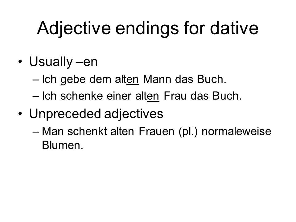 Adjective endings for dative Usually –en –Ich gebe dem alten Mann das Buch. –Ich schenke einer alten Frau das Buch. Unpreceded adjectives –Man schenkt