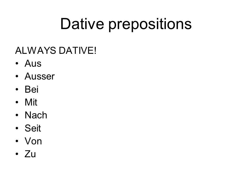 Dative prepositions ALWAYS DATIVE! Aus Ausser Bei Mit Nach Seit Von Zu