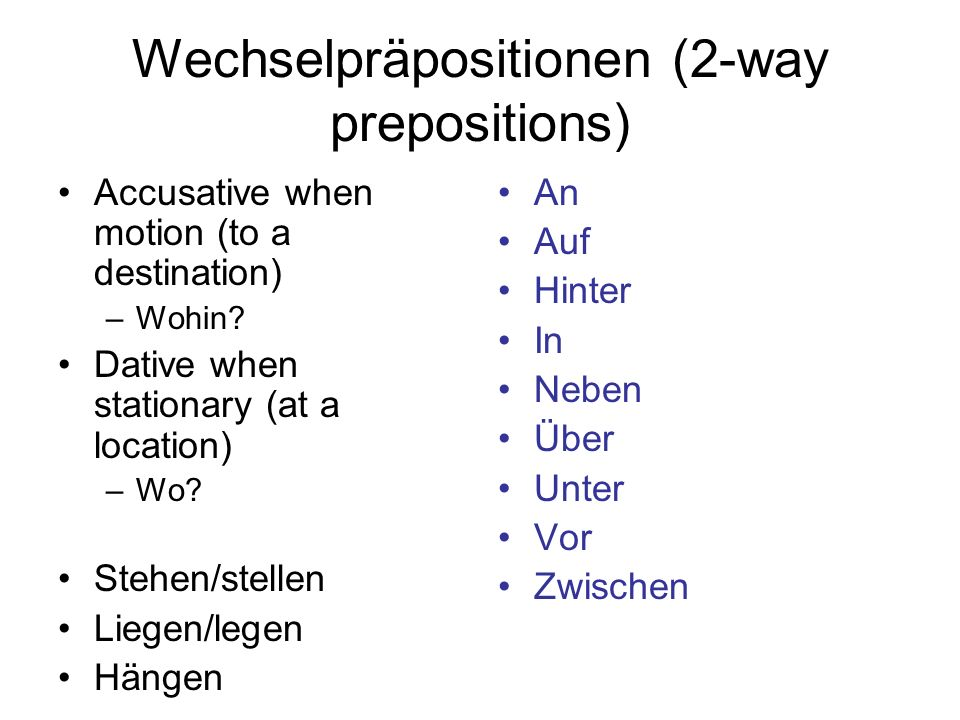 Wechselpräpositionen (2-way prepositions) Accusative when motion (to a destination) –Wohin? Dative when stationary (at a location) –Wo? Stehen/stellen